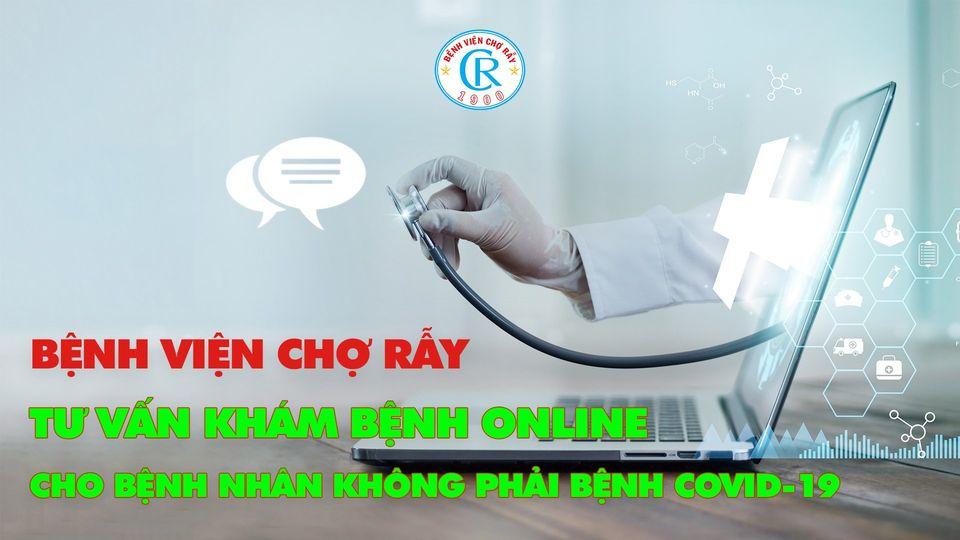 Bệnh viện Chợ Rẫy tư vấn khám bệnh trực tuyến cho bệnh nhân không phải bệnh Covid-19